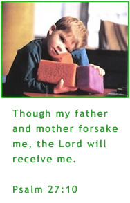 Though my father and mother forsake me, the Lord will receive me.  Psalm 27:10